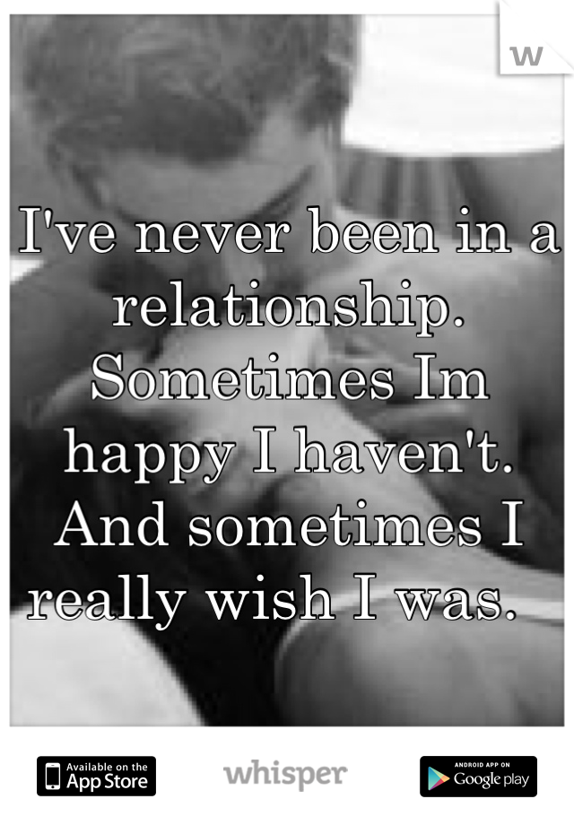 I've never been in a relationship. Sometimes Im happy I haven't. And sometimes I really wish I was.