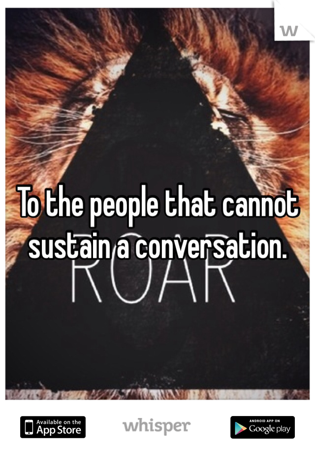 To the people that cannot sustain a conversation.