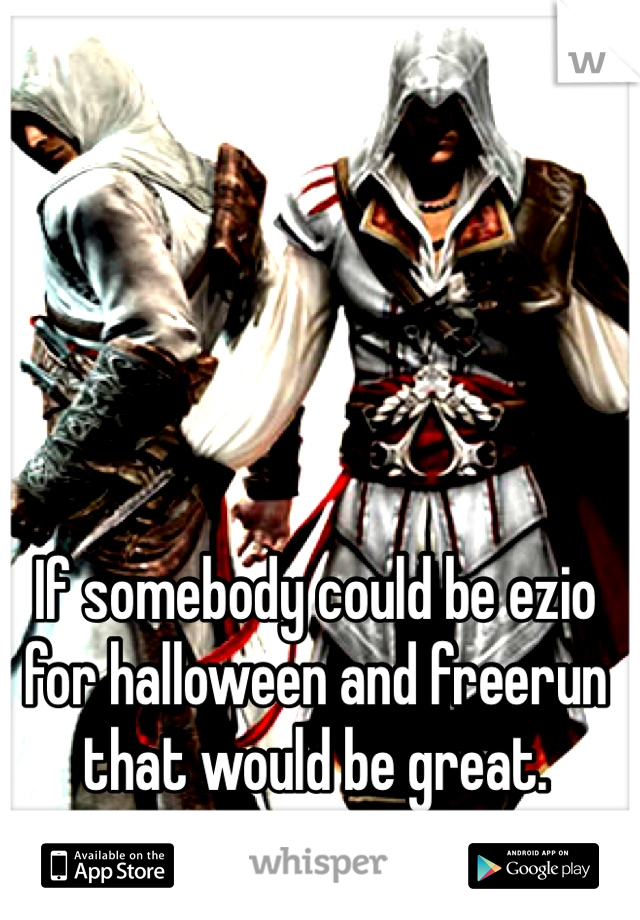 If somebody could be ezio for halloween and freerun that would be great.