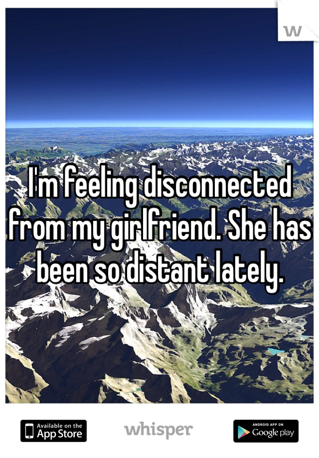 I'm feeling disconnected from my girlfriend. She has been so distant lately.