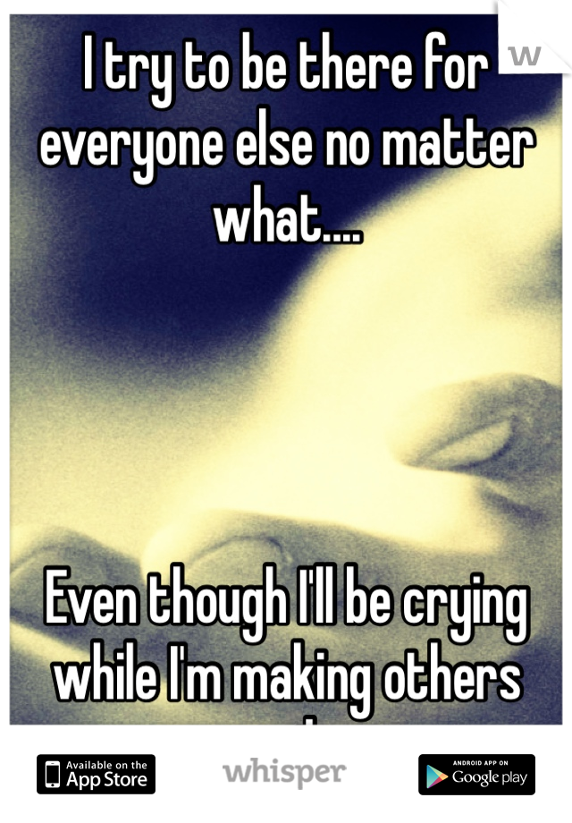 I try to be there for everyone else no matter what....     Even though I'll be crying while I'm making others smile