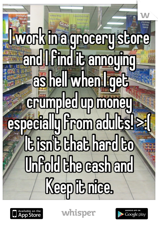 I work in a grocery store  and I find it annoying  as hell when I get  crumpled up money  especially from adults! >:( It isn't that hard to Unfold the cash and  Keep it nice.
