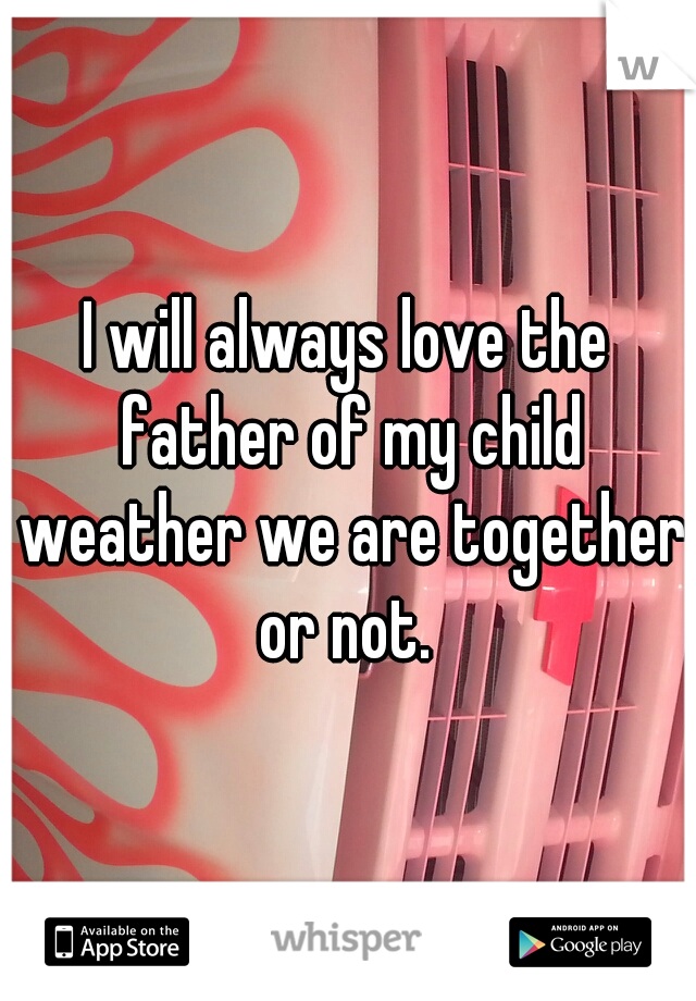 I will always love the father of my child weather we are together or not.