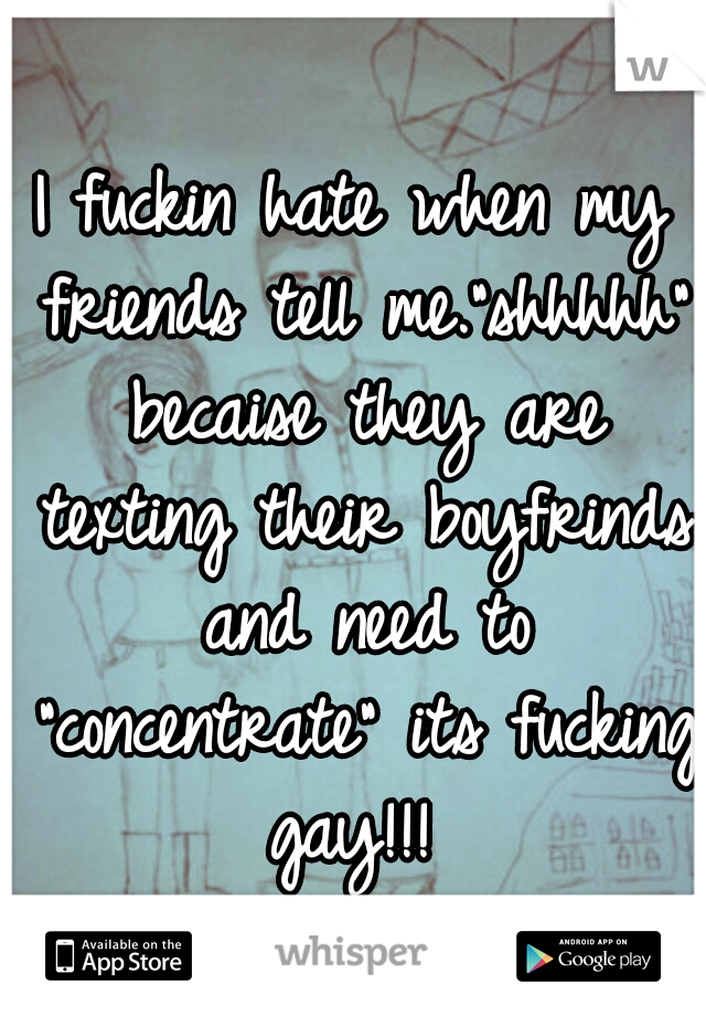 "I fuckin hate when my friends tell me.""shhhhh"" becaise they are texting their boyfrinds and need to ""concentrate"" its fucking gay!!!"