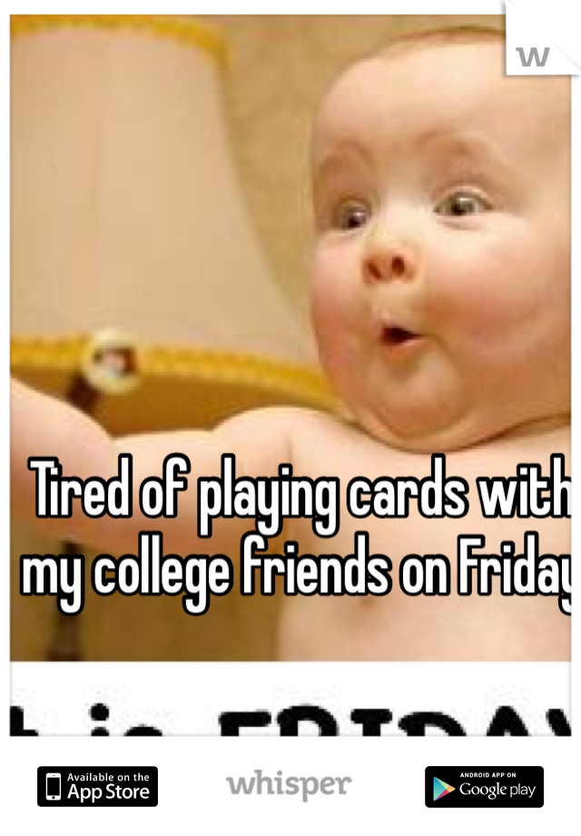 Tired of playing cards with my college friends on Friday