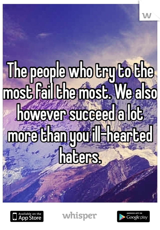 The people who try to the most fail the most. We also however succeed a lot more than you ill-hearted haters.