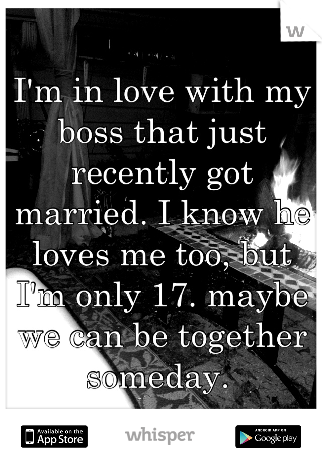 I'm in love with my boss that just recently got married. I know he loves me too, but I'm only 17. maybe we can be together someday.