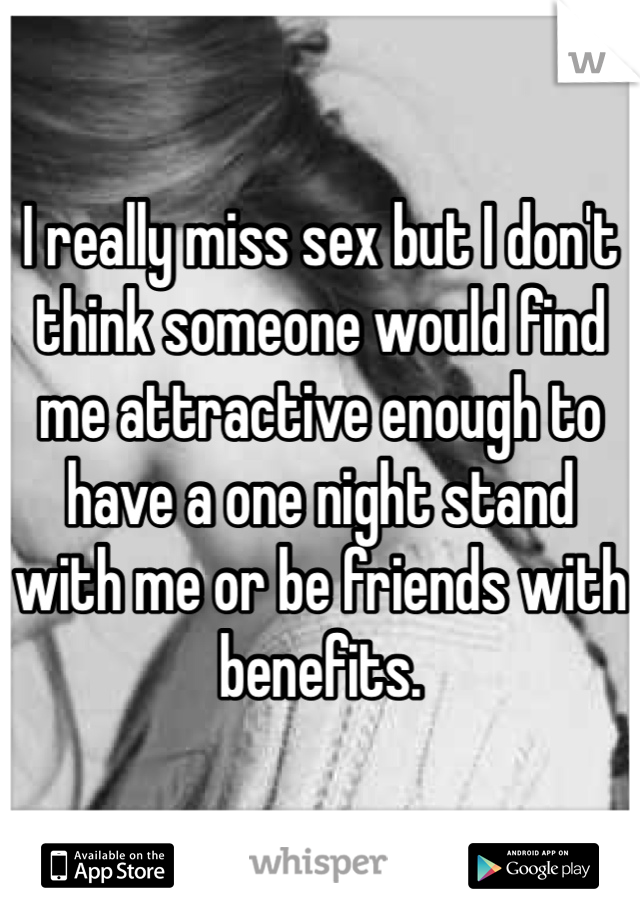 I really miss sex but I don't think someone would find me attractive enough to have a one night stand with me or be friends with benefits.
