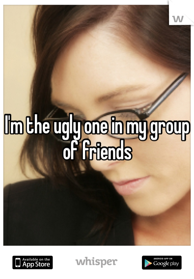 I'm the ugly one in my group of friends