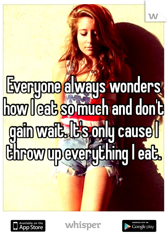 Everyone always wonders how I eat so much and don't gain wait. It's only cause I throw up everything I eat.