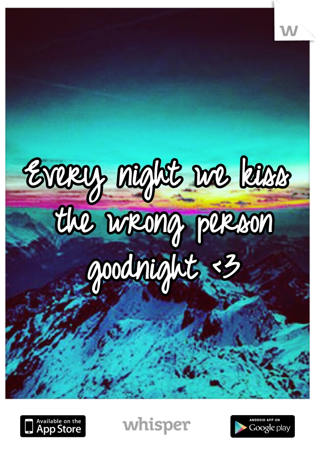 Every night we kiss the wrong person goodnight <3