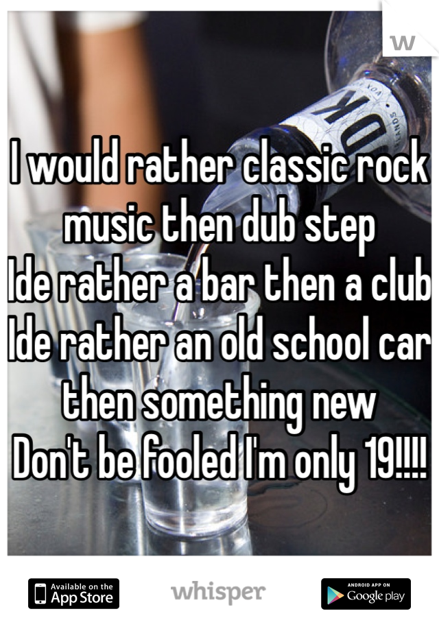 I would rather classic rock music then dub step Ide rather a bar then a club  Ide rather an old school car then something new Don't be fooled I'm only 19!!!!