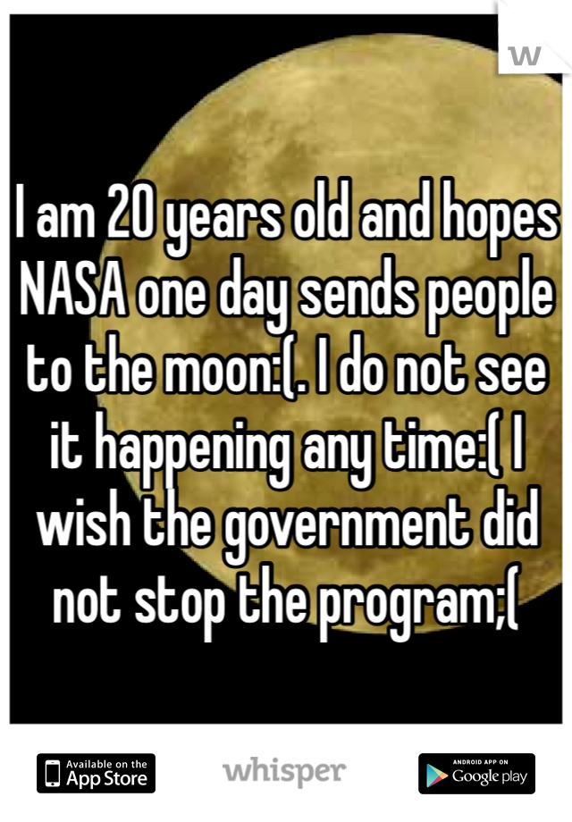 I am 20 years old and hopes NASA one day sends people to the moon:(. I do not see it happening any time:( I wish the government did not stop the program;(