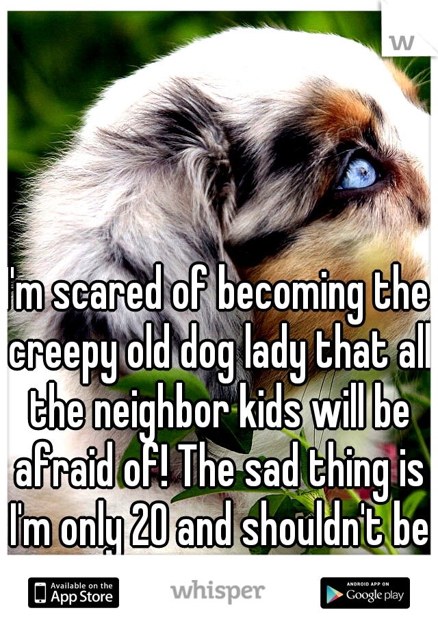 I'm scared of becoming the creepy old dog lady that all the neighbor kids will be afraid of! The sad thing is I'm only 20 and shouldn't be worried about that yet.