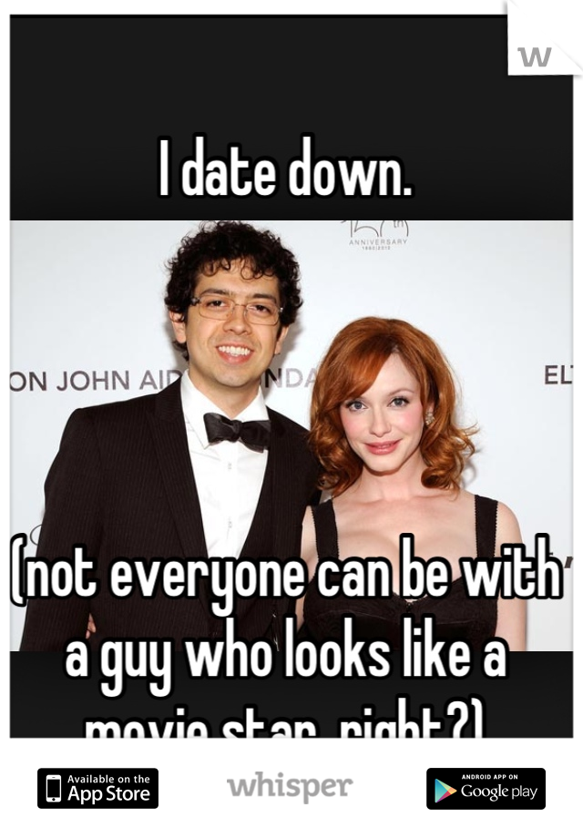 I date down.      (not everyone can be with a guy who looks like a movie star, right?)