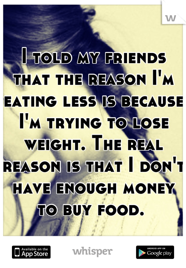 I told my friends that the reason I'm eating less is because I'm trying to lose weight. The real reason is that I don't have enough money to buy food.