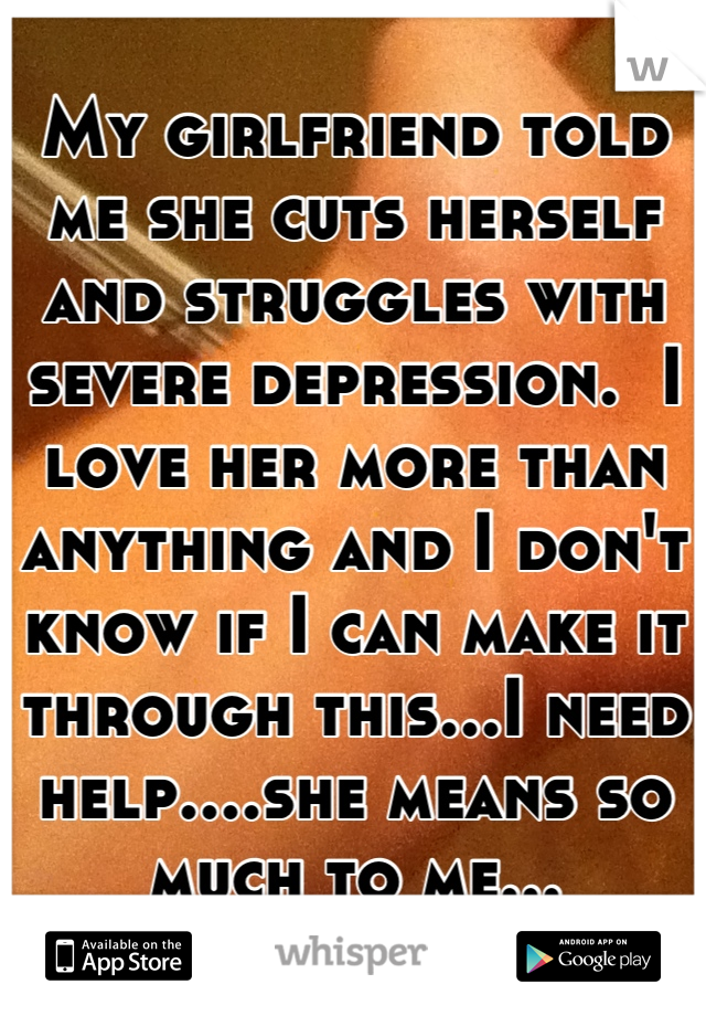 My girlfriend told me she cuts herself and struggles with severe depression.  I love her more than anything and I don't know if I can make it through this...I need help....she means so much to me...