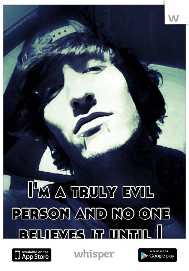 I'm a truly evil person and no one believes it until I prove it