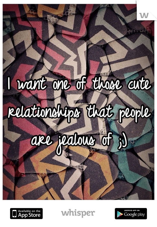 I want one of those cute relationships that people are jealous of ;)