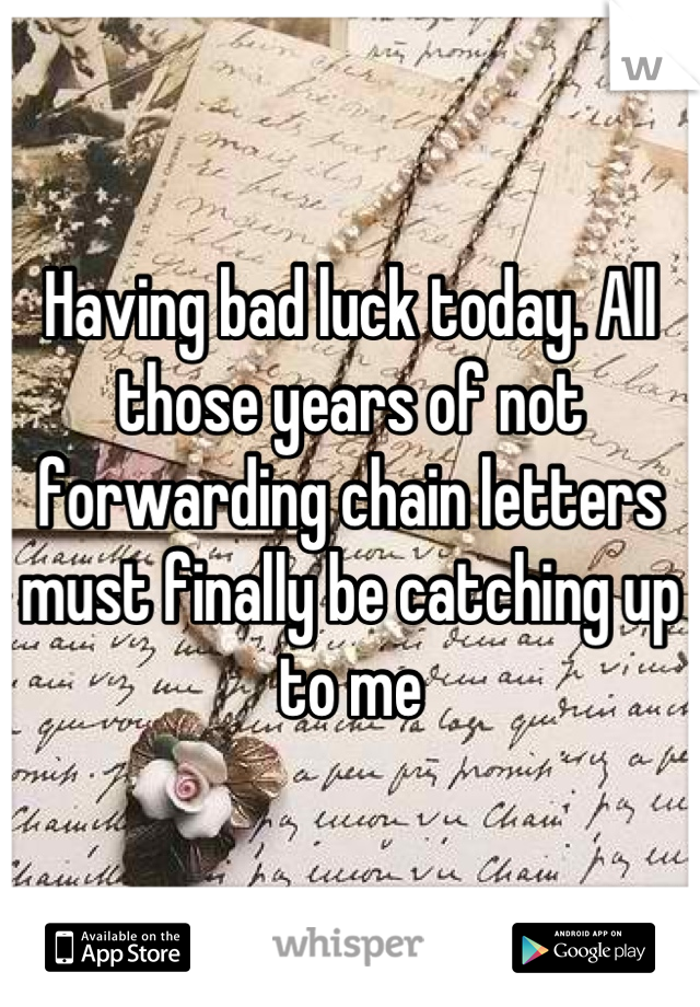 Having bad luck today. All those years of not forwarding chain letters must finally be catching up to me