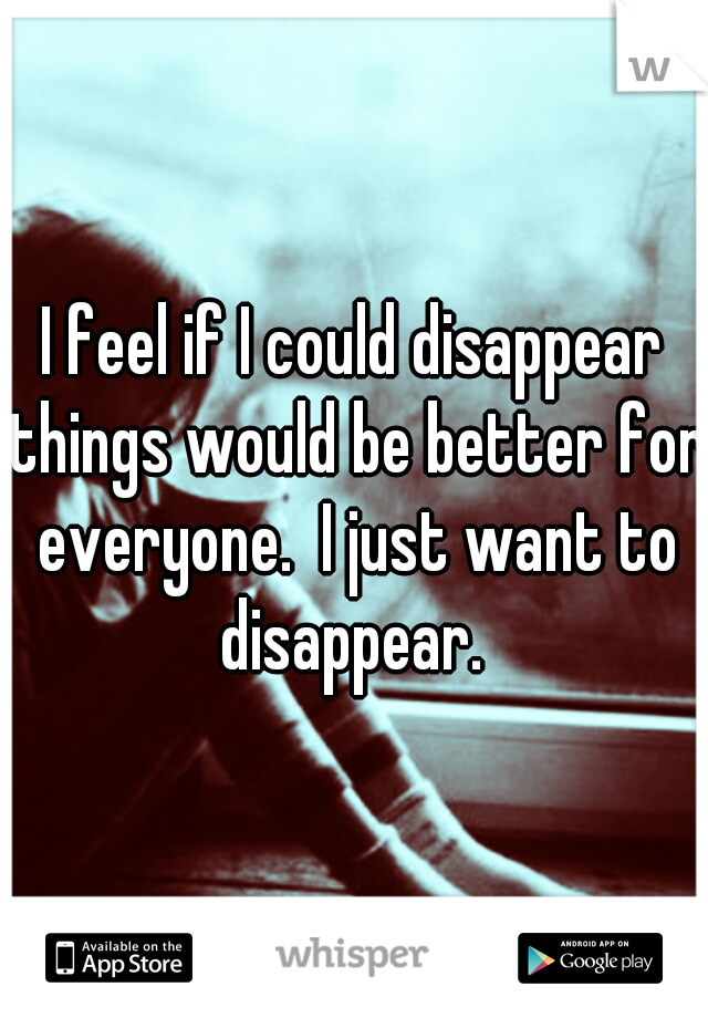 I feel if I could disappear things would be better for everyone.  I just want to disappear.