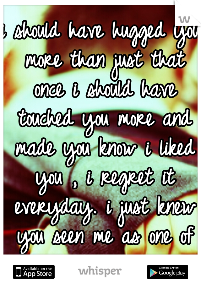 i should have hugged you more than just that once i should have touched you more and made you know i liked you , i regret it everyday. i just knew you seen me as one of the guys. . . . . .