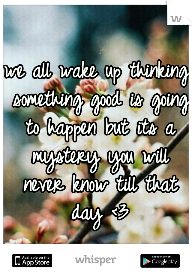 we all wake up thinking something good is going to happen but its a mystery you will never know till that day <3