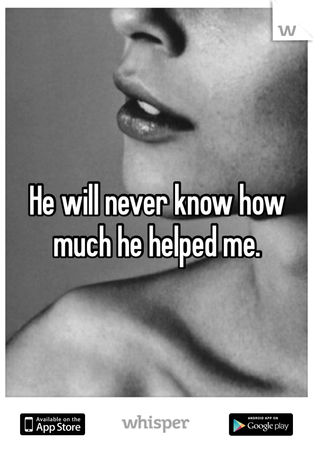 He will never know how much he helped me.