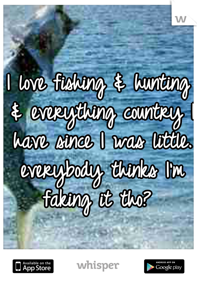 I love fishing & hunting & everything country I have since I was little. everybody thinks I'm faking it tho?