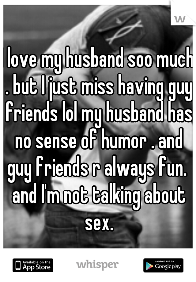I love my husband soo much . but I just miss having guy friends lol my husband has no sense of humor . and guy friends r always fun.  and I'm not talking about sex.