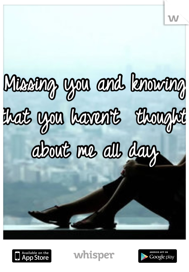 Missing you and knowing that you haven't  thought about me all day