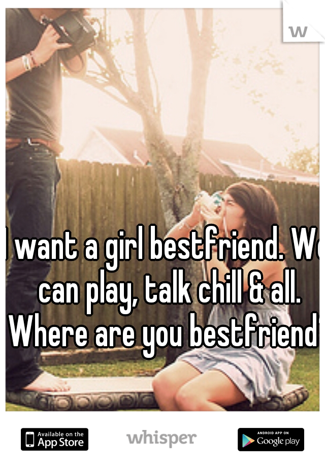 I want a girl bestfriend. We can play, talk chill & all. Where are you bestfriend?