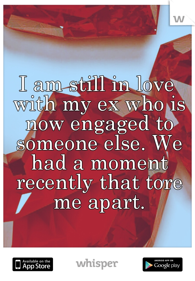 I am still in love with my ex who is now engaged to someone else. We had a moment recently that tore me apart.