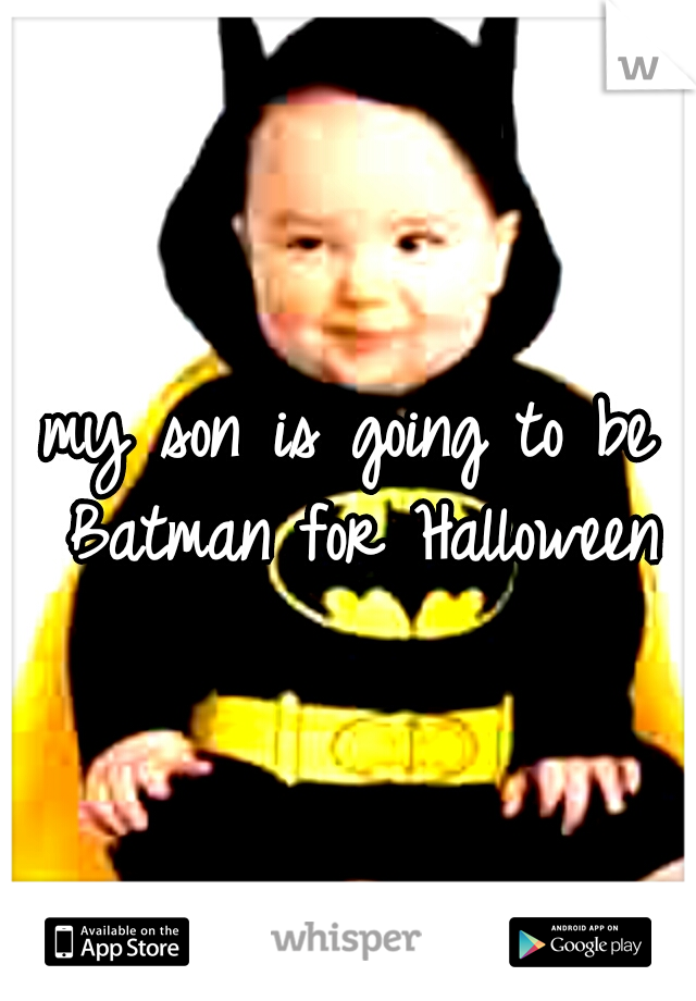 my son is going to be Batman for Halloween