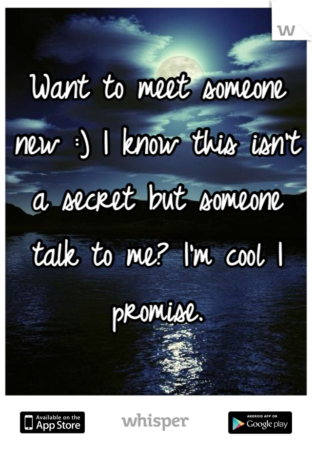 Want to meet someone new :) I know this isn't a secret but someone talk to me? I'm cool I promise.