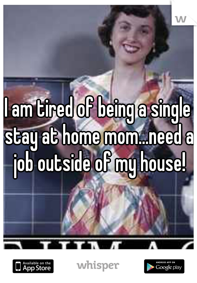 I am tired of being a single stay at home mom...need a job outside of my house!