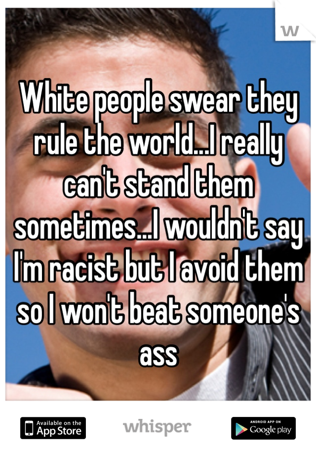 White people swear they rule the world...I really can't stand them sometimes...I wouldn't say I'm racist but I avoid them so I won't beat someone's ass