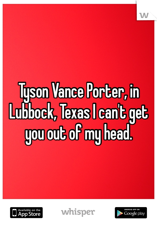 Tyson Vance Porter, in Lubbock, Texas I can't get you out of my head.