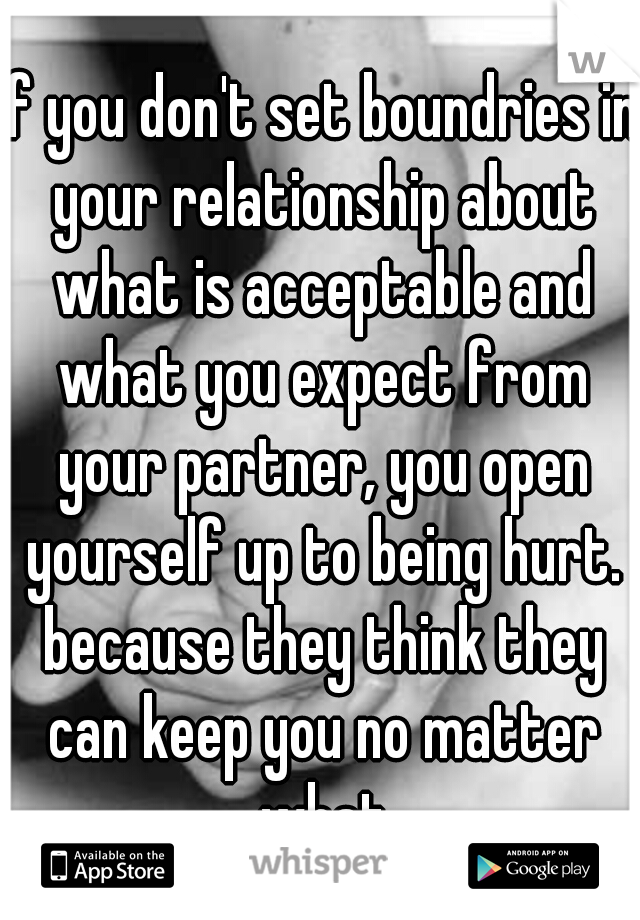 if you don't set boundries in your relationship about what is acceptable and what you expect from your partner, you open yourself up to being hurt. because they think they can keep you no matter what