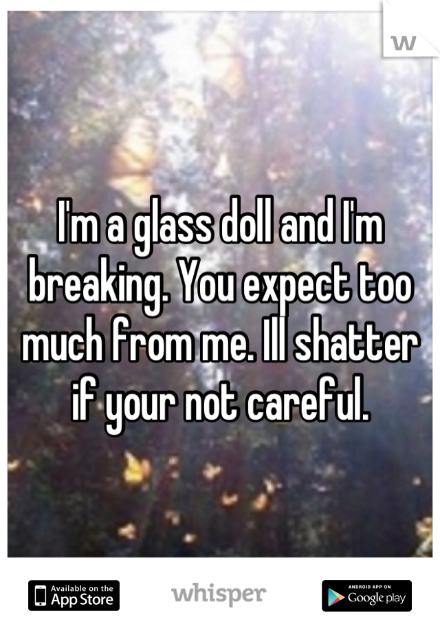 I'm a glass doll and I'm breaking. You expect too much from me. Ill shatter if your not careful.