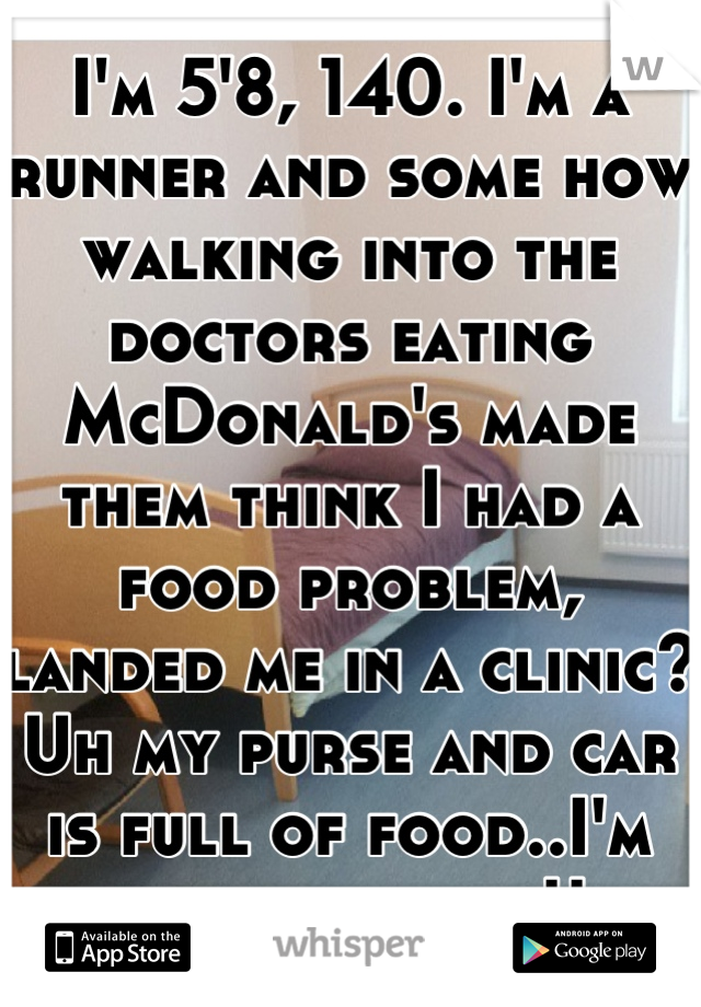 I'm 5'8, 140. I'm a runner and some how walking into the doctors eating McDonald's made them think I had a food problem, landed me in a clinic? Uh my purse and car is full of food..I'm always eating!!
