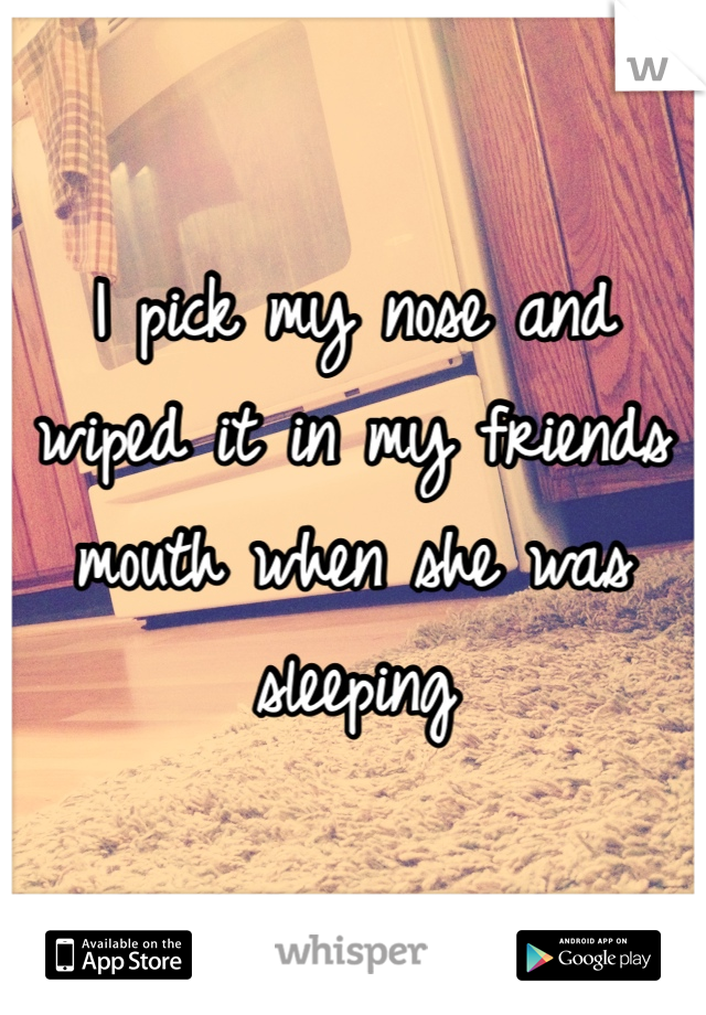 I pick my nose and wiped it in my friends mouth when she was sleeping