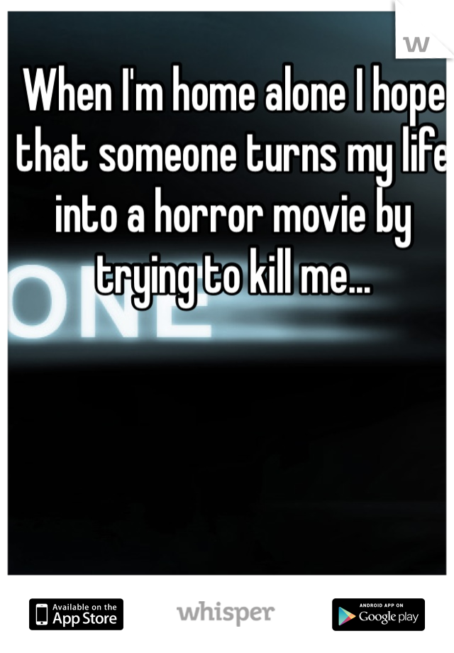 When I'm home alone I hope that someone turns my life into a horror movie by trying to kill me...