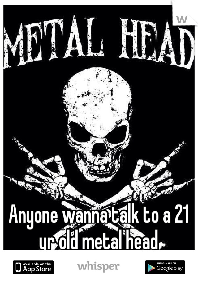 Anyone wanna talk to a 21 yr old metal head drummer?