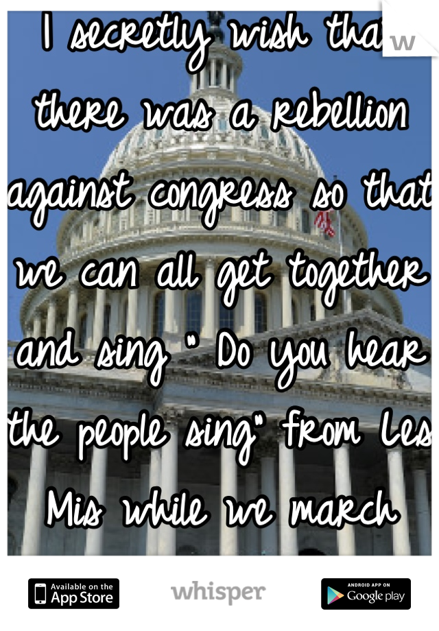 """I secretly wish that there was a rebellion against congress so that we can all get together and sing """" Do you hear the people sing"""" from Les Mis while we march down the street."""
