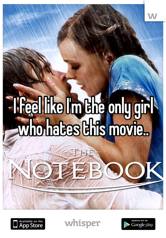 I feel like I'm the only girl who hates this movie..