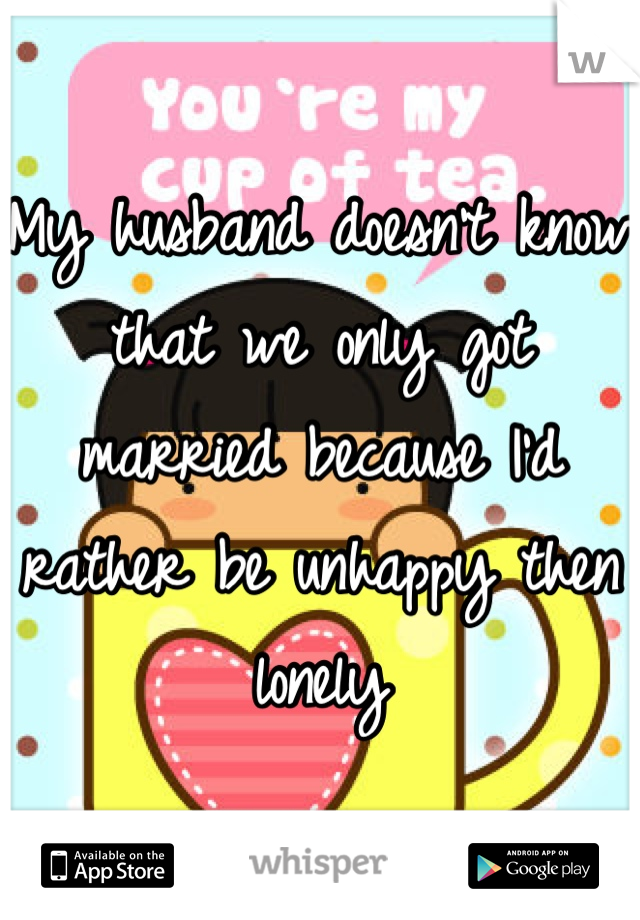 My husband doesn't know that we only got married because I'd rather be unhappy then lonely