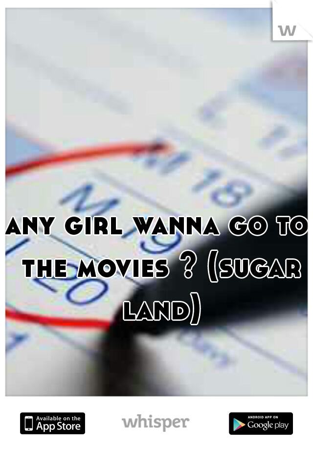 any girl wanna go to the movies ? (sugar land)