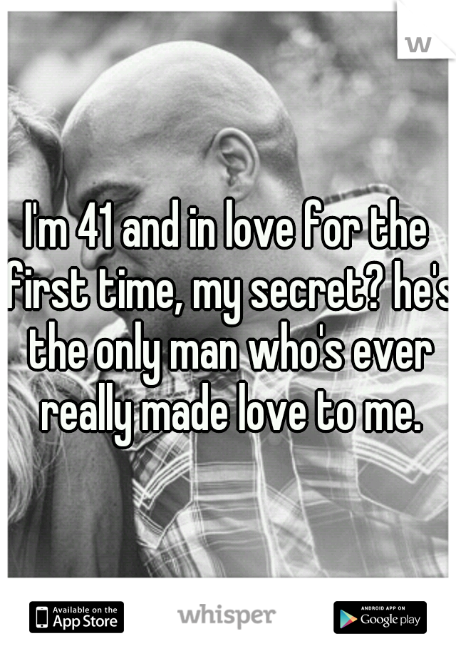 I'm 41 and in love for the first time, my secret? he's the only man who's ever really made love to me.
