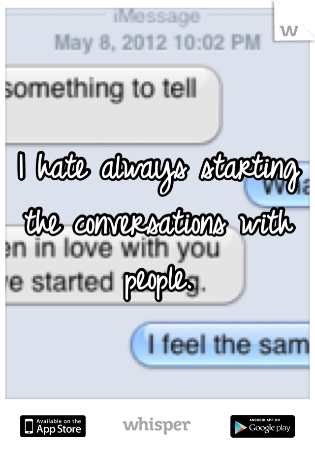 I hate always starting the conversations with people.